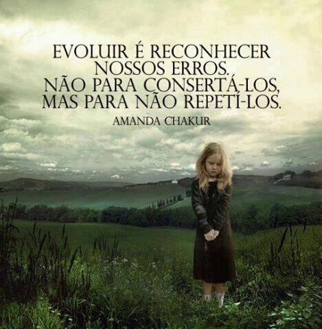 Evoluir é reconhecer nossos erros. Não para consertá-los, Mas para não repeti-los. - Amanda Chakur (Frases para Face)