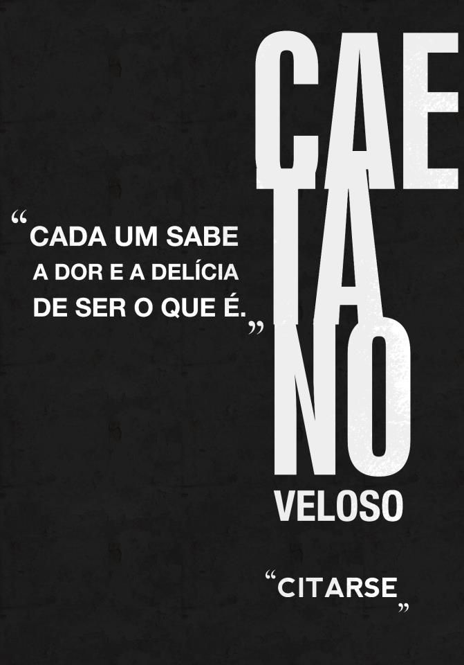 Cada um sabe a dor e a delícia de ser o que é. Caetano Veloso
