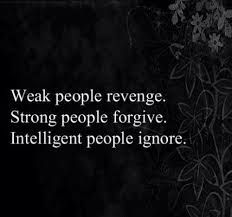 We don't have to get revenge, because we reap what we sow. We should only forgive, because its for our good not theirs.                                            If we ignore them they wil figure out they no longer can get to us.