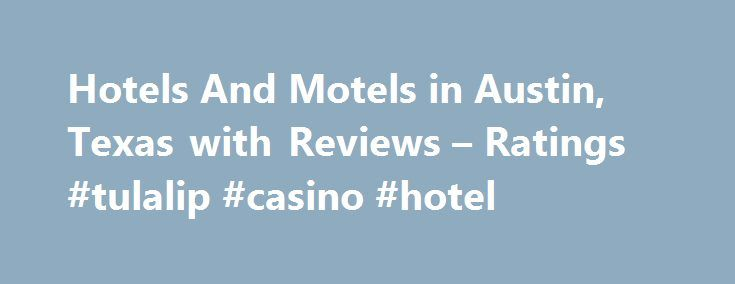 Hotels And Motels in Austin, Texas with Reviews – Ratings #tulalip #casino #hotel http://hotels.remmont.com/hotels-and-motels-in-austin-texas-with-reviews-ratings-tulalip-casino-hotel/  #motels in austin tx # Austin Hotels And Motels 1. Extended Stay America Austin – Downtown – Town Lake 507 S 1st St, Austin, TX 0.79 mi Hotels, Lodging, Motels, Corporate Lodging, Hotels-Apartment 2. Holiday Inn AUSTIN-TOWN LAKE 20 N Interstate 35, Austin, TX 0.96 mi Motels, Hotels, Lodging, Banquet Halls…