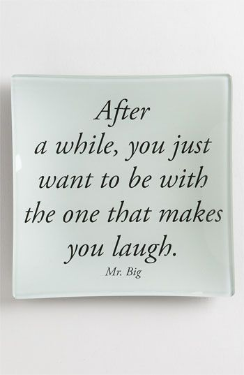 """After a while, you just want to be with the one that makes you laugh."" - Mr. Big. SATC"