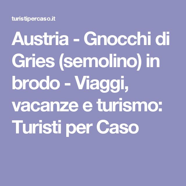 Austria - Gnocchi di Gries (semolino) in brodo - Viaggi, vacanze e turismo: Turisti per Caso