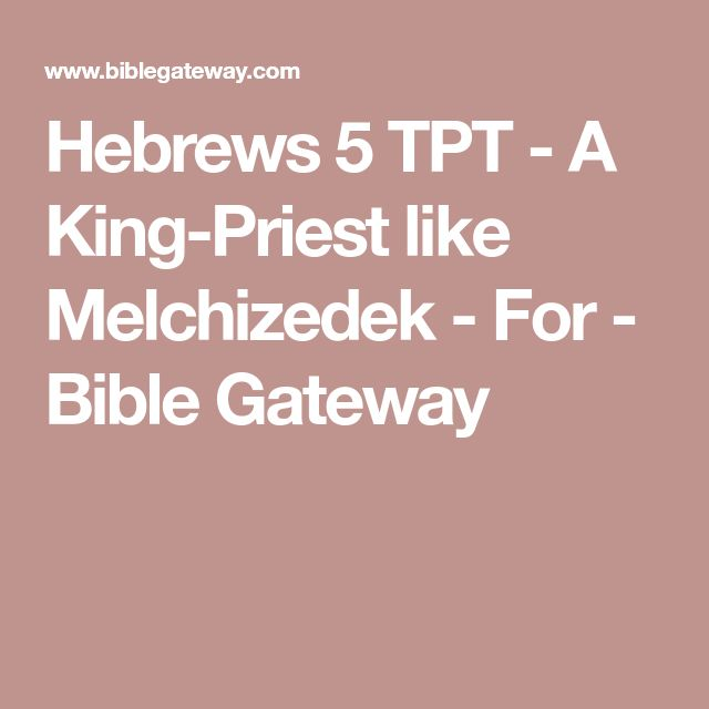 Hebrews 5 TPT - A King-Priest like Melchizedek - For - Bible Gateway