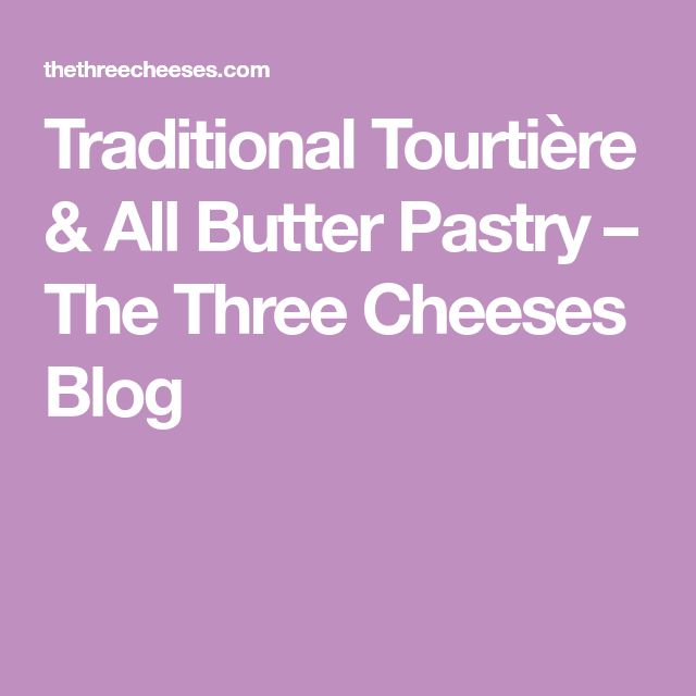 Traditional Tourtière & All Butter Pastry – The Three Cheeses Blog