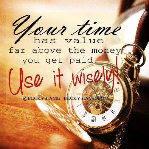 BECKYSIAME.COM | Your time has value far above  the money you get paid. Use it wisely.