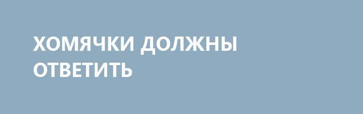 ХОМЯЧКИ ДОЛЖНЫ ОТВЕТИТЬ http://rusdozor.ru/2017/04/12/xomyachki-dolzhny-otvetit/  В России уже давно никто не обращает внимания на «расследования» Алексея Навального. Всем вменяемым людям более-менее понятно, из какого сора растут эти «цветы»: дешёвый компромат, месяцами гуляющий по сайтам до того, как попасть в блог «будущего президента», сливы от «башен» ...