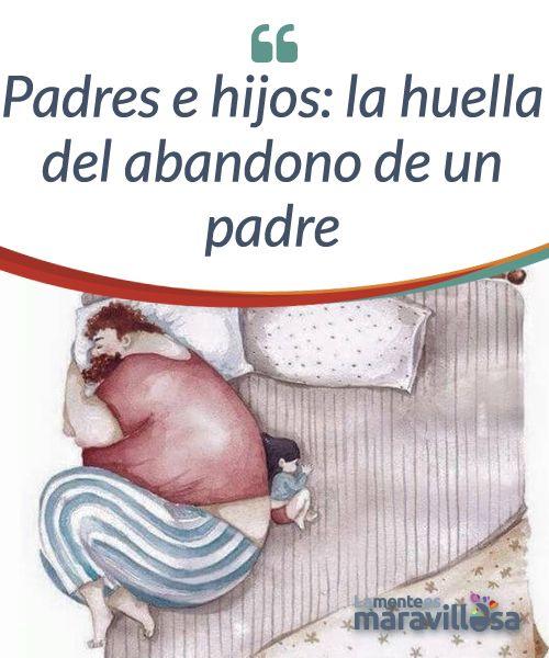 Padres e hijos: la huella del abandono de un padre La huella que el abandono del padre crea en un hijo/a produce un vacío emocional de grandes dimensiones. Este enorme agujero acaba aislando, deprimiendo y propiciando la desestructuración emocional de nuestra realidad personal a todos los niveles.