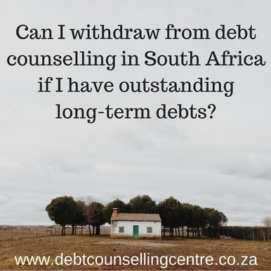 Can I withdraw from debt counselling in South Africa if I have outstanding long-term debts?