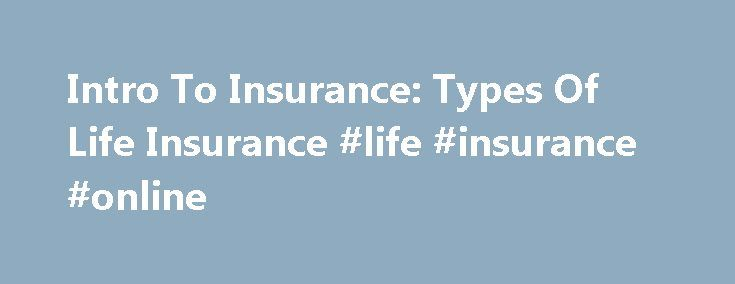 Intro To Insurance: Types Of Life Insurance #life #insurance #online http://insurance.nef2.com/intro-to-insurance-types-of-life-insurance-life-insurance-online/  #life insurance # Intro To Insurance: Types Of Life Insurance Life insurance protection comes in many forms, and not all policies are created equal, as you will soon discover. While the death benefit amounts may be the same, the costs,... Read more