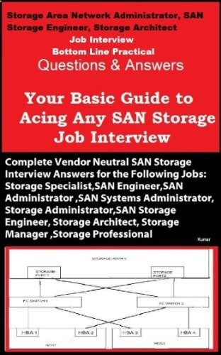 Storage Area Network Administrator, SAN Storage Engineer, Storage Architect Job Interview Bottom Line Practical Questions and Answers Your Basic Guide to Acing Any SAN Storage Job Interview by Kumar. $9.72. 162 pages