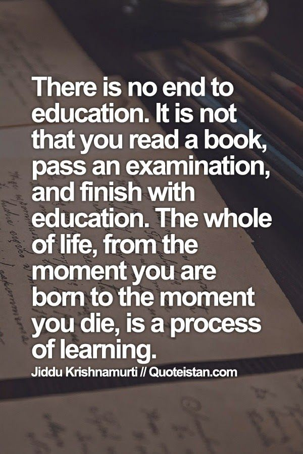 There is no end to #education. It is not that you read a book, pass an examination, and finish with education. The whole of life, from the #moment you are born to the moment you die, is a process of learning.