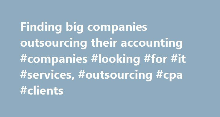 Finding big companies outsourcing their accounting #companies #looking #for #it #services, #outsourcing #cpa #clients http://diet.nef2.com/finding-big-companies-outsourcing-their-accounting-companies-looking-for-it-services-outsourcing-cpa-clients/  #Modern Accountancy Marketing Sales Course Outsourcing the big game hunting where one success can bring thousands in monthly fees What about those BIG companies that have their own accounting departments. would you like to find ways to get them…