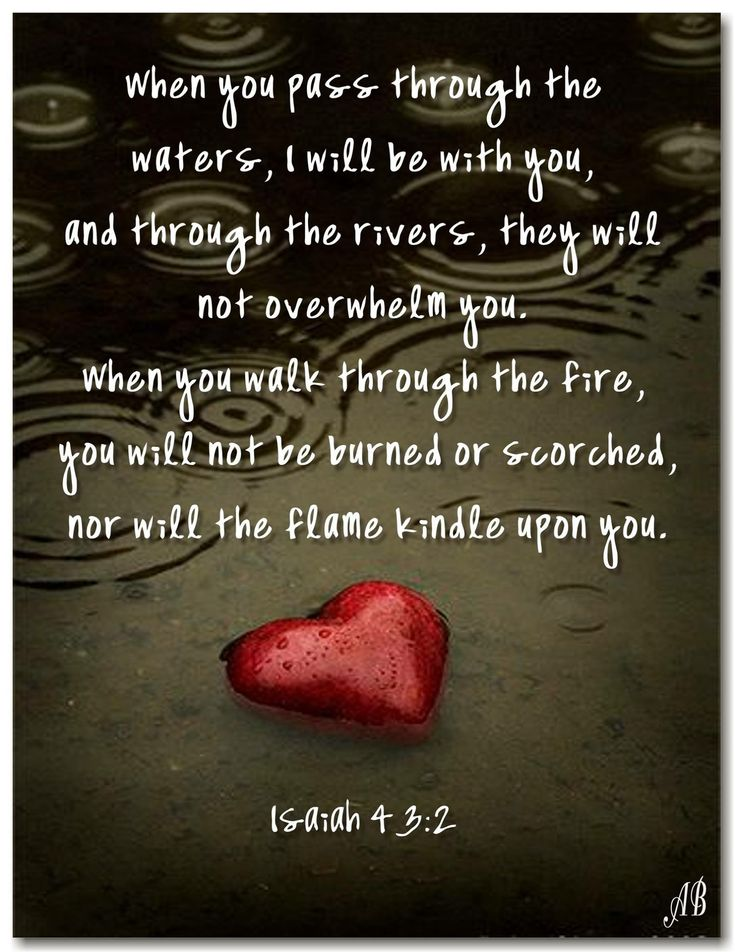 """""""When you pass through the waters, I will be with you; And through the rivers, they shall not overflow you. When you walk through the fire, you shall not be burned, Nor shall the flame scorch you."""" Isaiah 43:2 NKJV"""