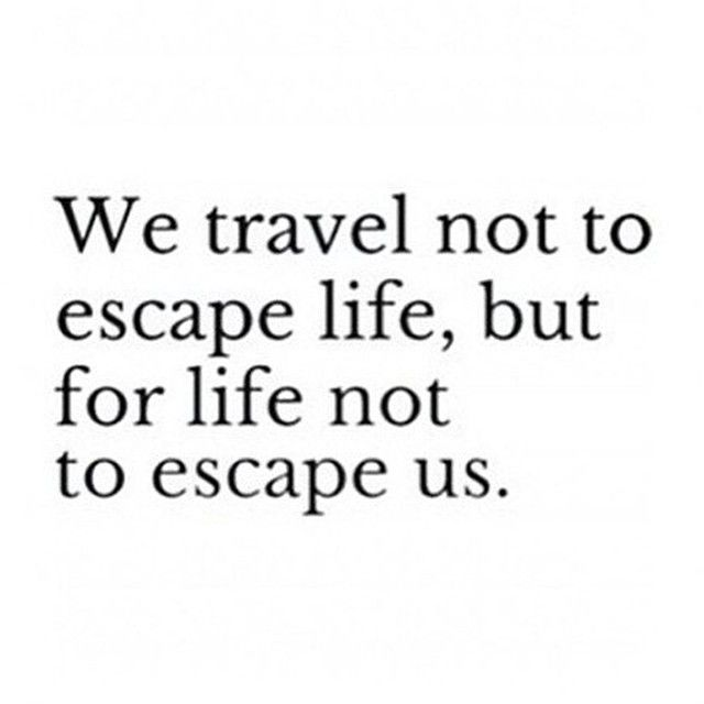 We travel not to escape life, but for life not to escape us.