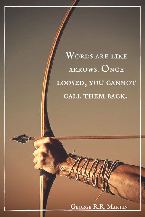 """Words are like arrows, Arianne. Once loosed, you cannot call them back. - Areo Hotah""  ― George R.R. Martin, A Feast for Crows.  Click on this image to see the biggest collection of famous quotes on the net!:"