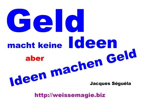 """""""Geld macht keine Ideen, aber Ideen machen Geld."""" (Jacques Séguéla)"""