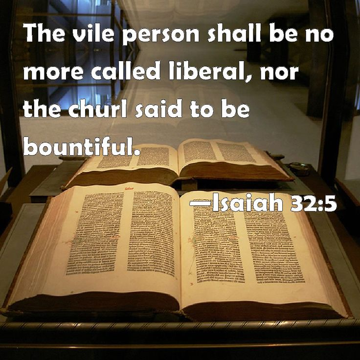 Isaiah 32:5 The vile person shall be no more called liberal, nor the churl said to be bountiful.