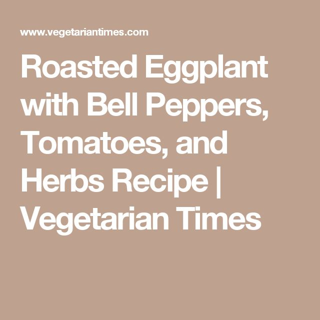 Roasted Eggplant with Bell Peppers, Tomatoes, and Herbs Recipe | Vegetarian Times