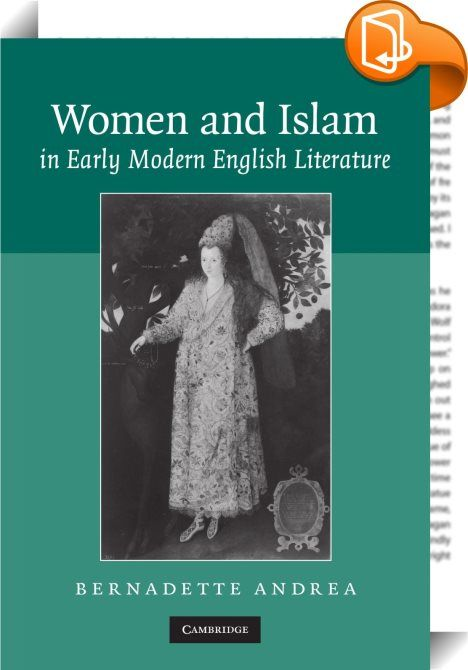 Women and Islam in Early Modern English Literature    :  In this innovative study  Bernadette Andrea focuses on the contributions of women and their writings in the early modern cultural encounters between England and the Islamic world. She examines previously neglected material  such as the diplomatic correspondence between Queen Elizabeth I and the Ottoman Queen Mother Safiye at the end of the sixteenth century  and resituates canonical accounts  including Lady Mary Wortley Montagu s...