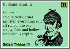 No doubt about it: You are a cold, vicious, cruel monster, everything evil all rolled into one empty, fake and hollow emotional vampire.