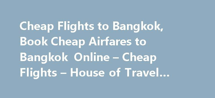 Cheap Flights to Bangkok, Book Cheap Airfares to Bangkok Online – Cheap Flights – House of Travel #traveling #nurse http://travel.remmont.com/cheap-flights-to-bangkok-book-cheap-airfares-to-bangkok-online-cheap-flights-house-of-travel-traveling-nurse/  #travel tickets cheap # Cheap Flights to Bangkok From $1070 per adult returnPlus more great fares. Search book cheap flights to Bangkok from all your favourite airlines. We ll find all the cheapest Bangkok flights, including the flexibility to…