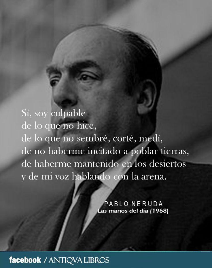 Sí, soy culpable de lo que no hice, de lo que no sembré, corté, medí, de no haberme incitado a poblar tierras, de haberme mantenido en los desiertos y de mi voz hablando con la arena. - Pablo Neruda, Las manos del día (1968)