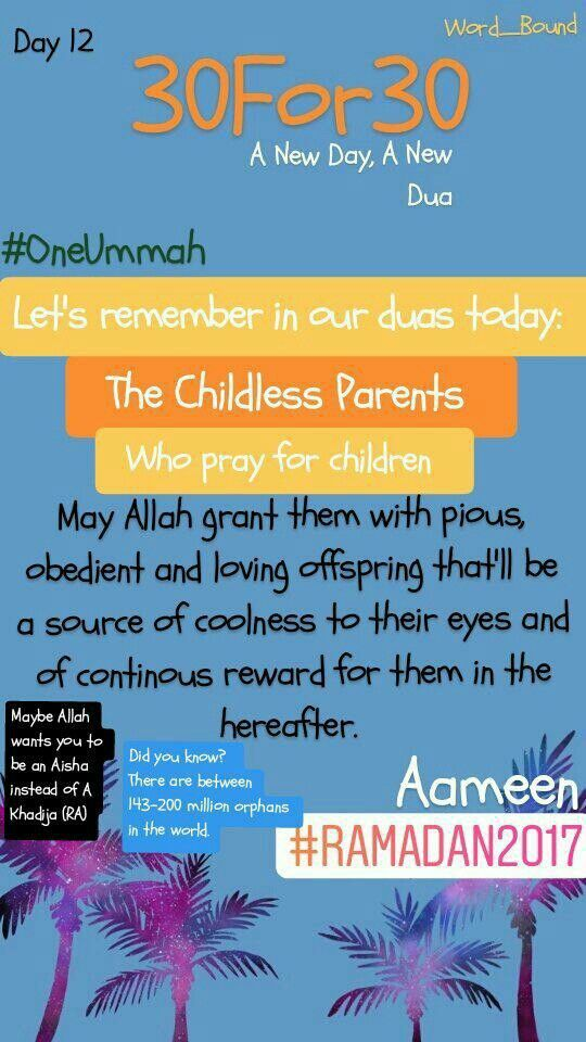 A New Day, A New Dua  Day 12 Childlessness, like being orphaned is not a taboo. So be careful in your speech when you question somebody's childlessness. It is not your place to question the rewards of Allah. Allah grants whom He wills in ways that Only He wishes. And to childless parents, you may blessed differently in so many ways that may have escaped you.   So what if one cannot be a biological parent? We can learn from the life of Aisha (radiallahuanha) who wasn't a biological mother…