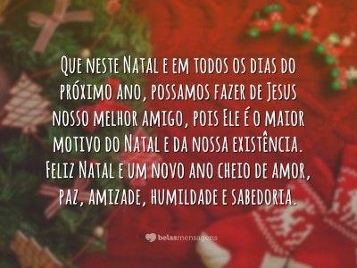 Que neste natal e em todos os dias do próximo ano, possamos fazer de Jesus nosso melhor amigo, pois ele é o maior motivo do natal e da nossa existência. Feliz Natal e um novo não cheio de amor, paz, amizade, humildade e sabedoria.