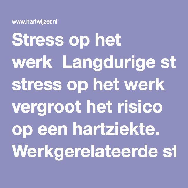 Stress op het werk  Langdurige stress op het werk vergroot het risico op een hartziekte. Werkgerelateerde stress ontstaat als er geen evenwicht is tussen inspanning en beloning. Er worden hoge eisen gesteld maar er staat weinig tegenover. Je voelt je voortdurend onder druk gezet en na een tijdje wordt het moeilijker om je te concentreren. 's Nachts slaap je slecht. Lichamelijk gezien is stress op het werk vergelijkbaar met acute stress, hoewel de aanleiding geen eenmalige gebeurtenis is…