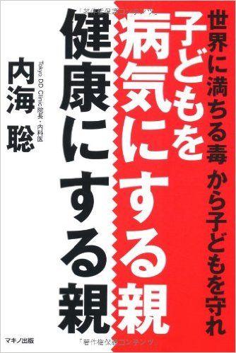子どもを病気にする親、健康にする親 (世界に満ちる毒から子どもを守れ)   内海 聡   本-通販   Amazon.co.jp