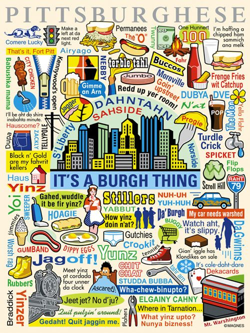 Pittsburghese - We have our own lingo... And yinz guys better not be jagoffs about it.