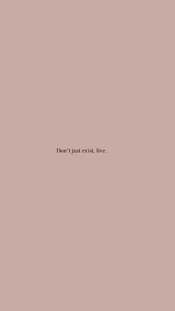 Existiere nicht nur. Lebe.