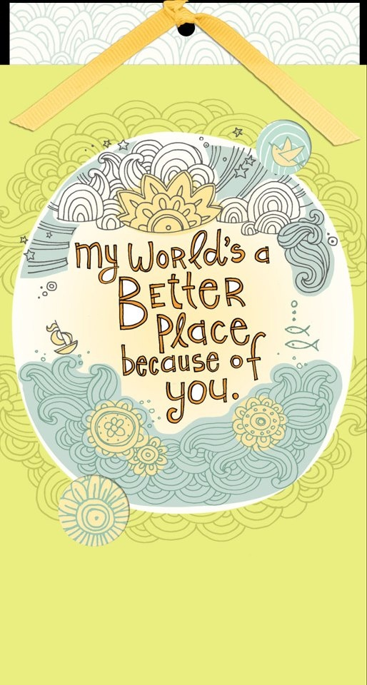 Image result for My worlds a better place with you in it images