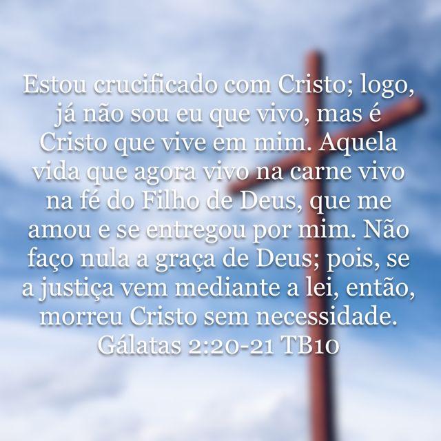 """""""Estou crucificado com Cristo; logo, já não sou eu que vivo, mas é Cristo que vive em mim. Aquela vida que agora vivo na carne vivo na fé do Filho de Deus, que me amou e se entregou por mim. Não faço nula a graça de Deus; pois, se a justiça vem mediante a lei, então, morreu Cristo sem necessidade."""" Gálatas 2:20-21"""