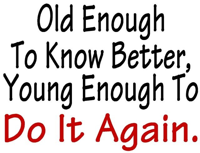 Do it again!: Young Once, Random Funny, Ver Quotes, Feelings Old, Better Young, Funny Stuff, Fav Quotes, Nasty Thoughts, Verses Quotes