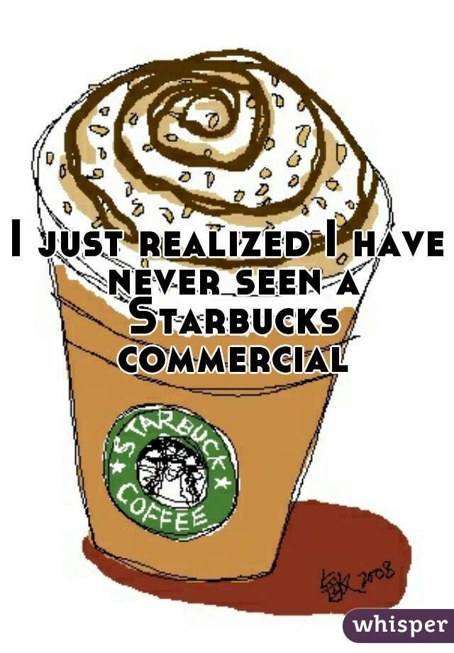 """I just realized I have never seen a Starbucks commercial"""