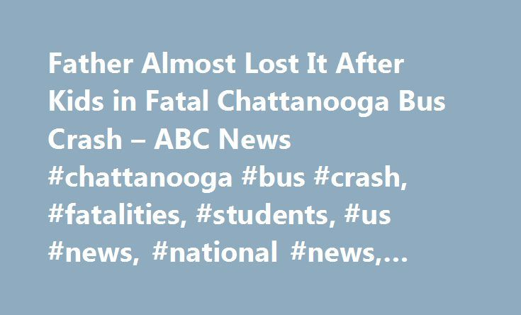 Father Almost Lost It After Kids in Fatal Chattanooga Bus Crash – ABC News #chattanooga #bus #crash, #fatalities, #students, #us #news, #national #news, #local #news http://bakersfield.remmont.com/father-almost-lost-it-after-kids-in-fatal-chattanooga-bus-crash-abc-news-chattanooga-bus-crash-fatalities-students-us-news-national-news-local-news/  # Sections Shows Yahoo!-ABC News Network | 2017 ABC News Internet Ventures. All rights reserved. Father 'Almost Lost It' After Kids Were in Fatal Bus…