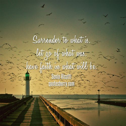 """Surrender to what is. let go of what was. have faith in what will be."" - Sonia Ricotti  #quotes more on: http://quotesberry.com/"