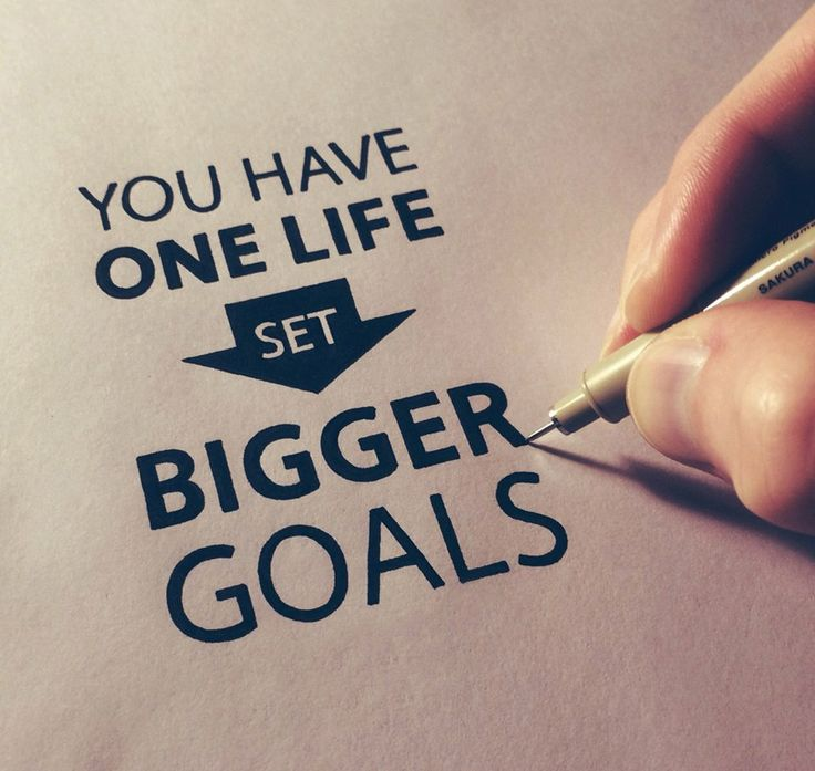 You have one life, set bigger goals.