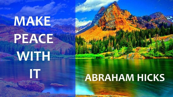 Abraham Hicks , Make peace with what is on any subject you can not change