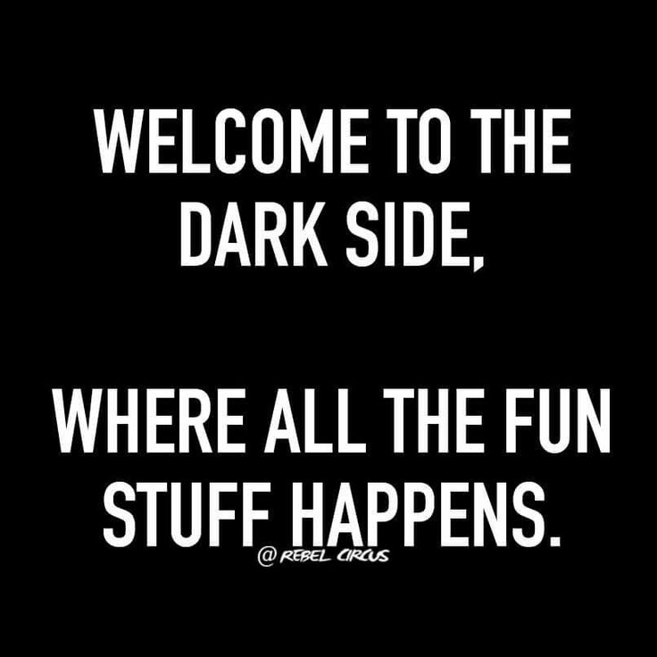 Welcome to the dark side, where all the fun stuff happens                                                                                                                                                                                 More