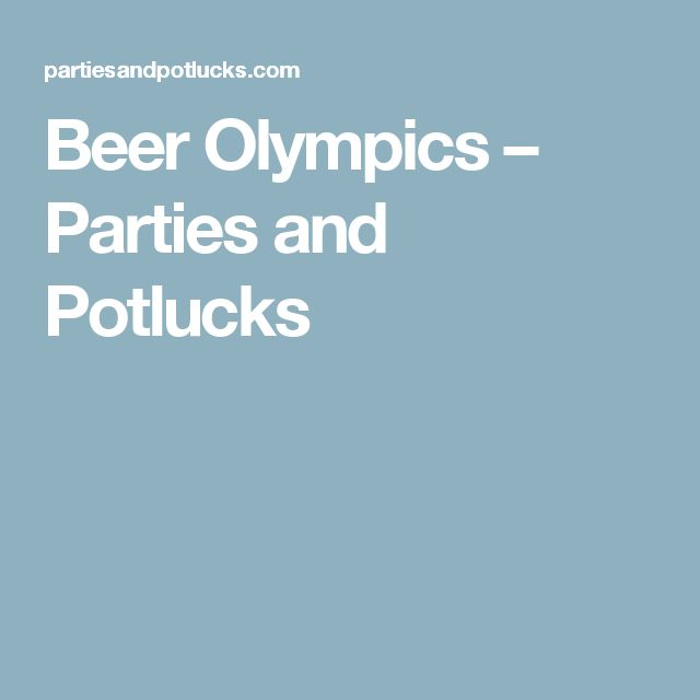 Beer Olympics – Parties and Potlucks