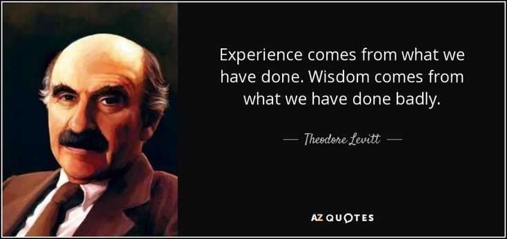 Experience comes from what we have done. Wisdom comes from what we have done…