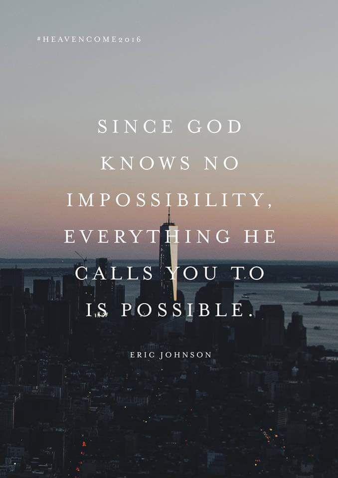 Puisque rien n'est impossible à Dieu, tout ce à quoi il t'appelle est réalisable. Eric Johnson