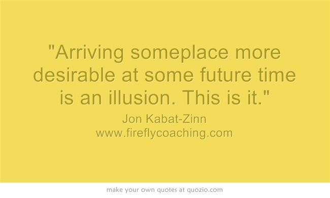 """""""Arriving someplace more desirable at some future time is an illusion. This is it."""" Jon Kabat-Zinn"""