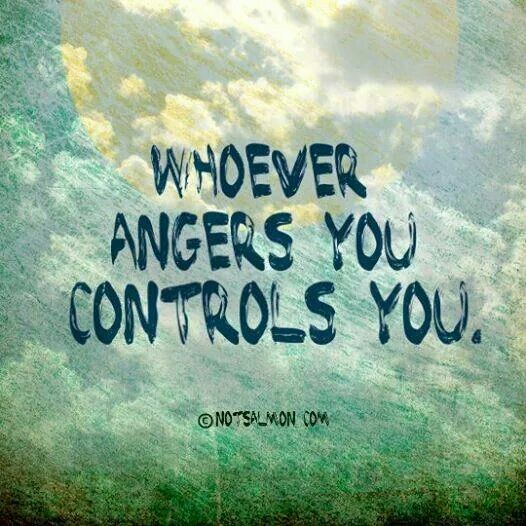 Whoever angers you controls you. It is so hard to let go of years and years and years of built up anger. God, please help me with this. Help me rise above it and give me strength to stay above it. Amen.