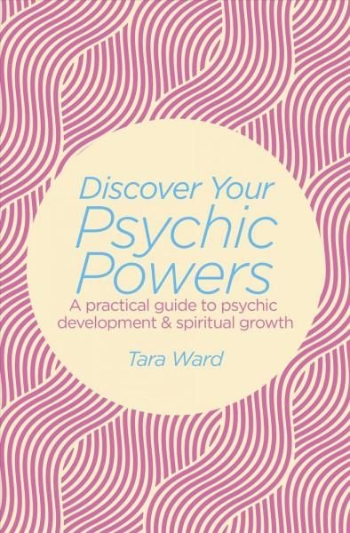Discover Your Psychic Powers: A practical guide to psychic development & spiritual growth