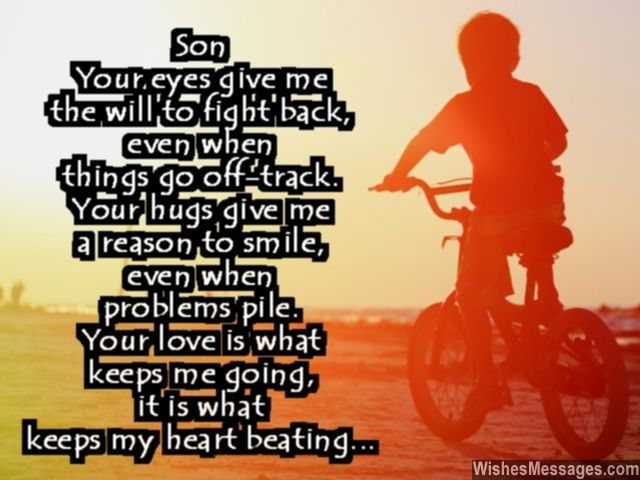 Son, your eyes give me the will to fight back, even when everything goes off-track. Your hugs give me a reason to smile, even when problems pile. Your love is what keeps me going, it is what keeps my heart beating. via WishesMessages.com