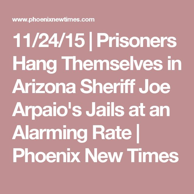 11/24/15   Prisoners Hang Themselves in Arizona Sheriff Joe Arpaio's Jails at an Alarming Rate   Phoenix New Times