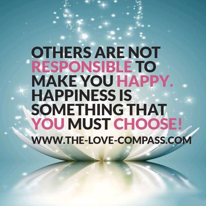 others are not responsible to make you happy. Happiness is something that you must choose!